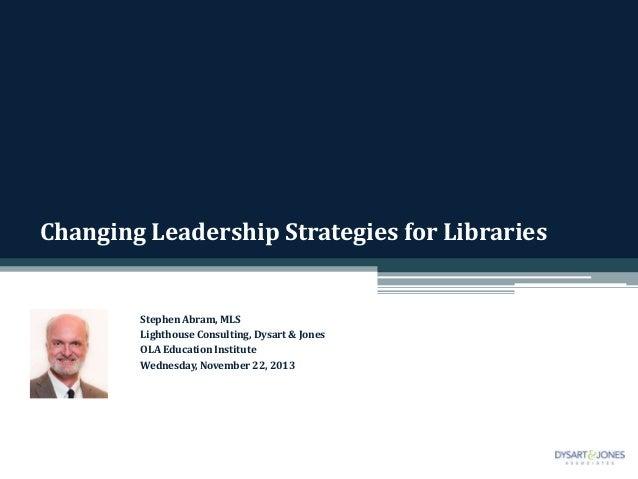 Changing Leadership Strategies for Libraries  Stephen Abram, MLS Lighthouse Consulting, Dysart & Jones OLA Education Insti...