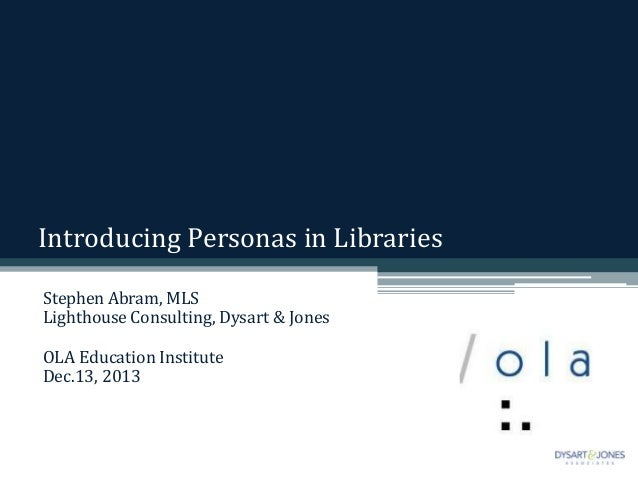 Introducing Personas in Libraries Stephen Abram, MLS Lighthouse Consulting, Dysart & Jones OLA Education Institute Dec.13,...