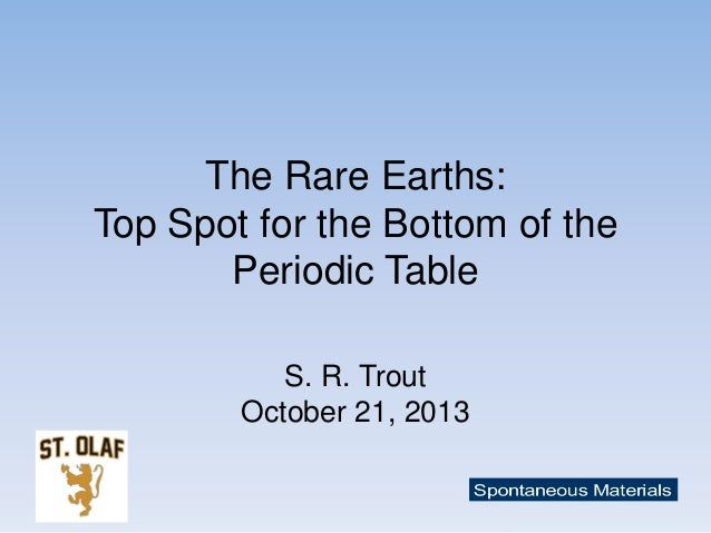 The Rare Earths: Top Spot for the Bottom of the Periodic Table S. R. Trout October 21, 2013
