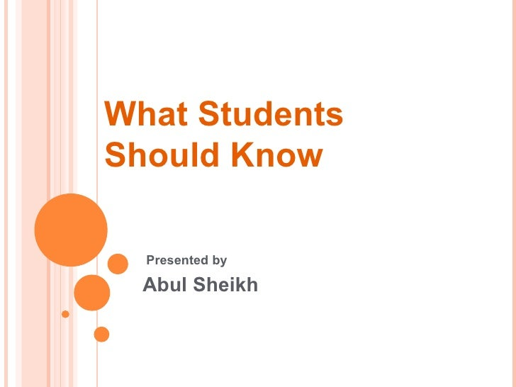 What Students Should Know Presented by  Abul Sheikh