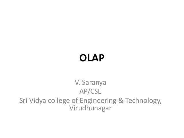 OLAP V. Saranya AP/CSE Sri Vidya college of Engineering & Technology, Virudhunagar