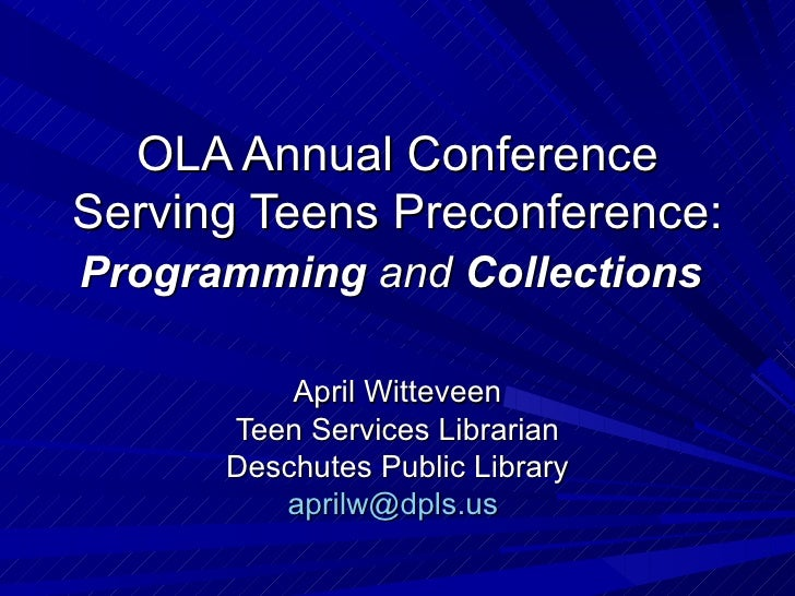 OLA Annual Conference Serving Teens Preconference: Programming  and  Collections April Witteveen Teen Services Librarian D...