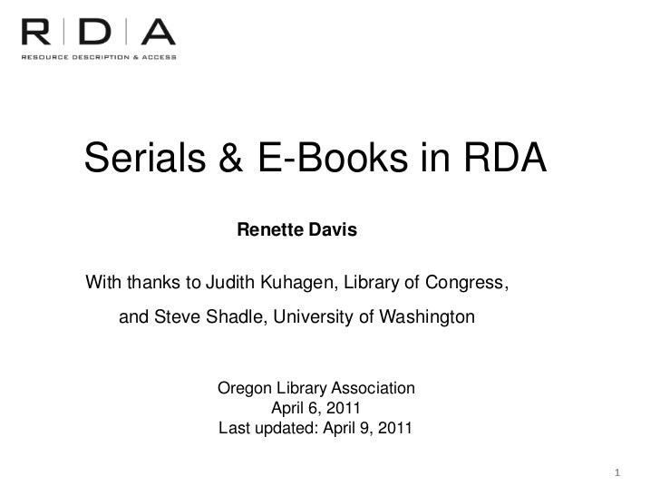 Serials & E-Books in RDA                  Renette DavisWith thanks to Judith Kuhagen, Library of Congress,    and Steve Sh...