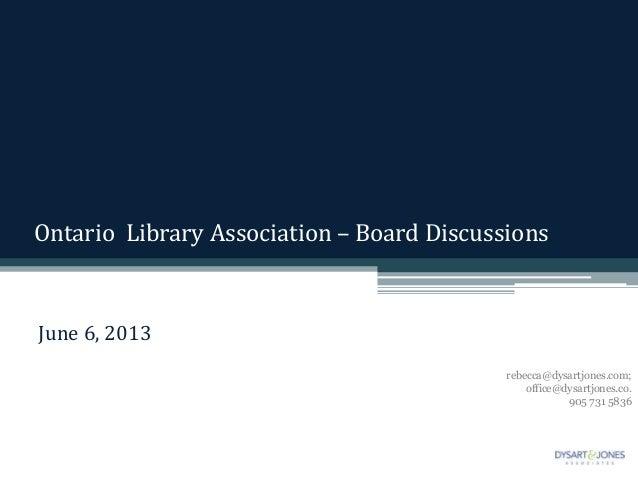 Ontario Library Association – Board DiscussionsJune 6, 2013rebecca@dysartjones.com;office@dysartjones.co.905 731 5836