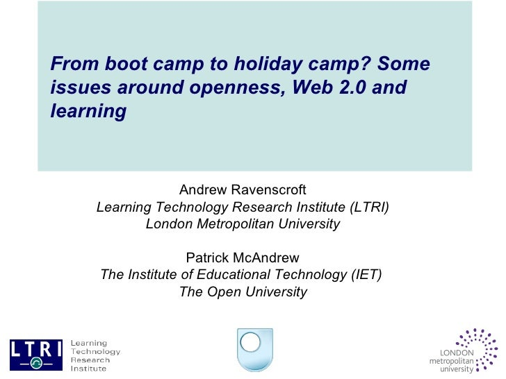 From boot camp to holiday camp? Some issues around openness, Web 2.0 and learning Andrew Ravenscroft Learning Technology R...