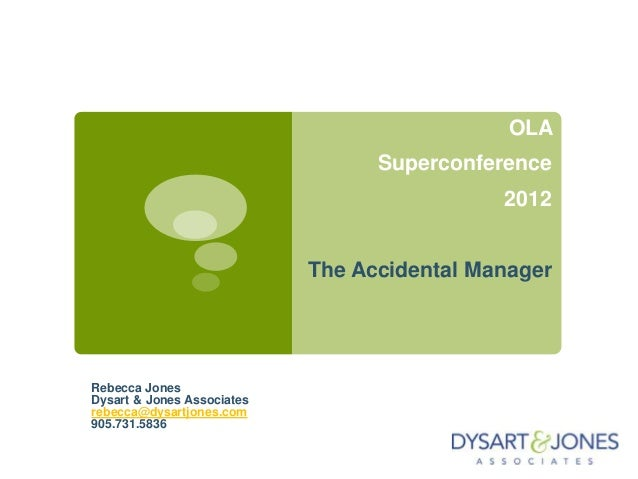 OLA Superconference 2012 The Accidental Manager Rebecca Jones Dysart & Jones Associates rebecca@dysartjones.com 905.731.58...