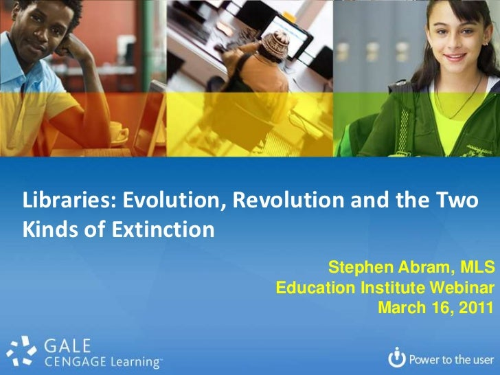 Libraries: Evolution, Revolution and the Two Kinds of Extinction<br />Stephen Abram, MLS<br />Education Institute Webinar<...