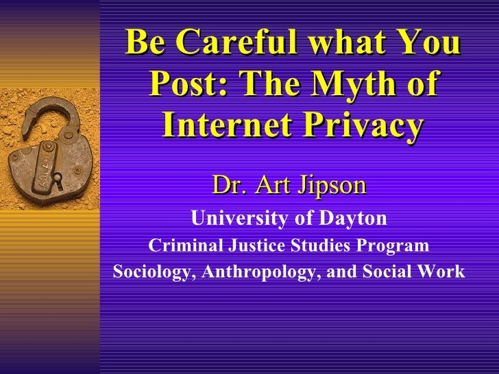 Be Careful what You Post: The Myth of Internet Privacy Dr. Art Jipson University of Dayton Criminal Justice Studies Progra...