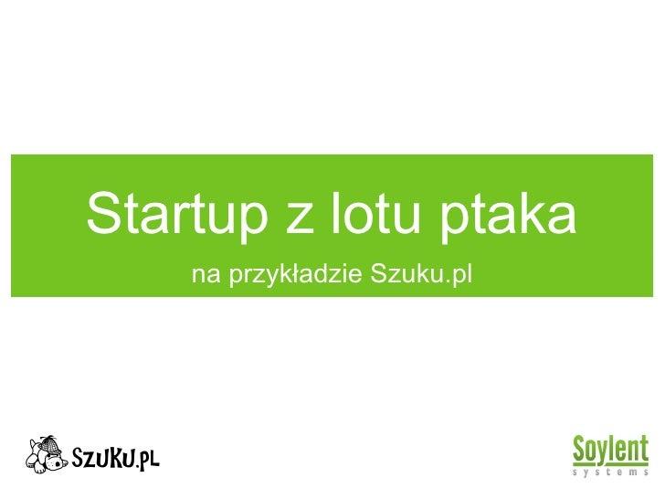 Startup z lotu ptaka <ul><li>na przykładzie Szuku.pl </li></ul>