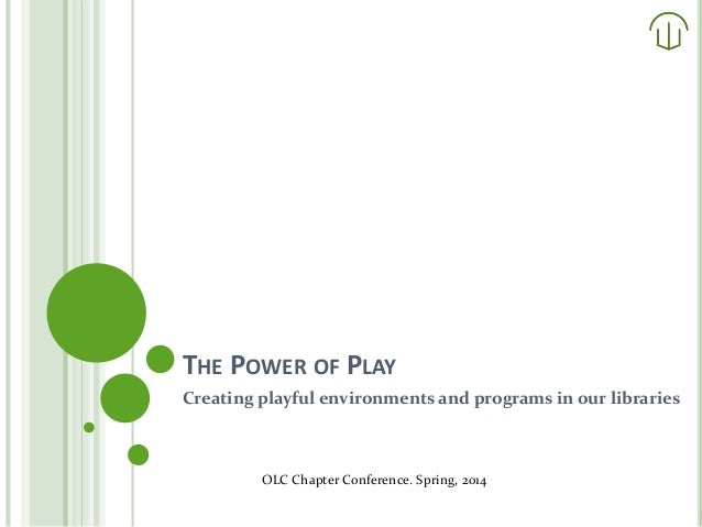 THE POWER OF PLAY Creating playful environments and programs in our libraries OLC Chapter Conference. Spring, 2014