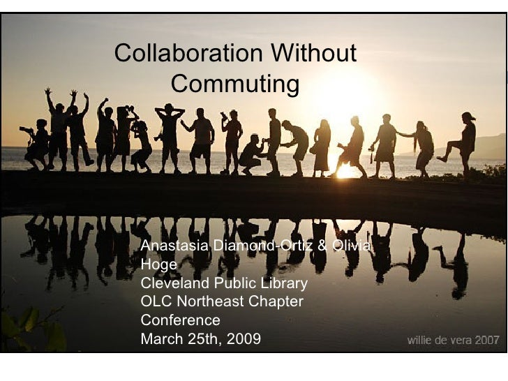 Collaboration Without Commuting Anastasia Diamond-Ortiz & Olivia Hoge Cleveland Public Library OLC Northeast Chapter Confe...