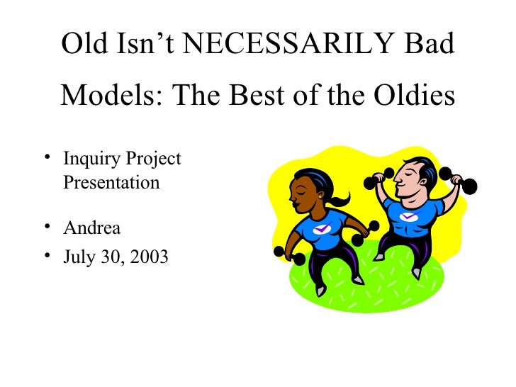 Old Isn't NECESSARILY Bad   Models: The Best of the Oldies • Inquiry Project   Presentation  • Andrea • July 30, 2003