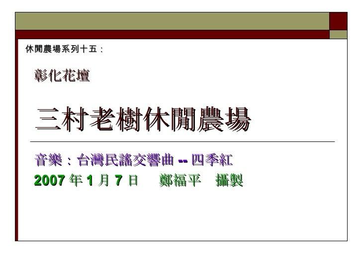三村老樹休閒農場 音樂:台灣民謠交響曲 -- 四季紅 2007 年 1 月 7 日  鄭福平 攝製 休閒農場系列十五: 彰化花壇