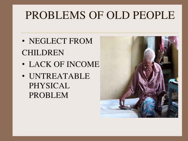 problem of old age The problem of christian old age j r miller therefore we do not lose heart though outwardly we are wasting away, yet inwardly we are being renewed day by day.