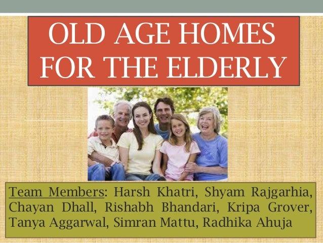 OLD AGE HOMES FOR THE ELDERLY  Team Members: Harsh Khatri, Shyam Rajgarhia, Chayan Dhall, Rishabh Bhandari, Kripa Grover, ...