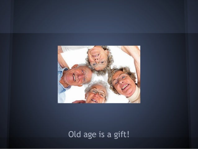 Old age, I decided, is a gift!