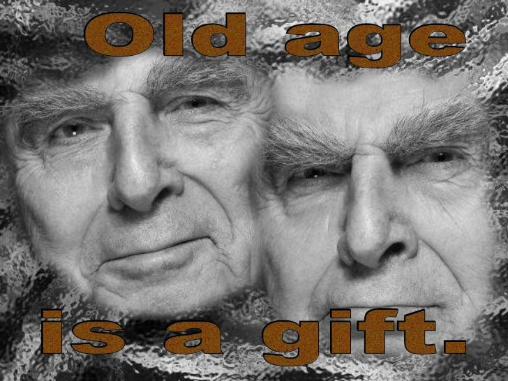 Old age  is a gift.