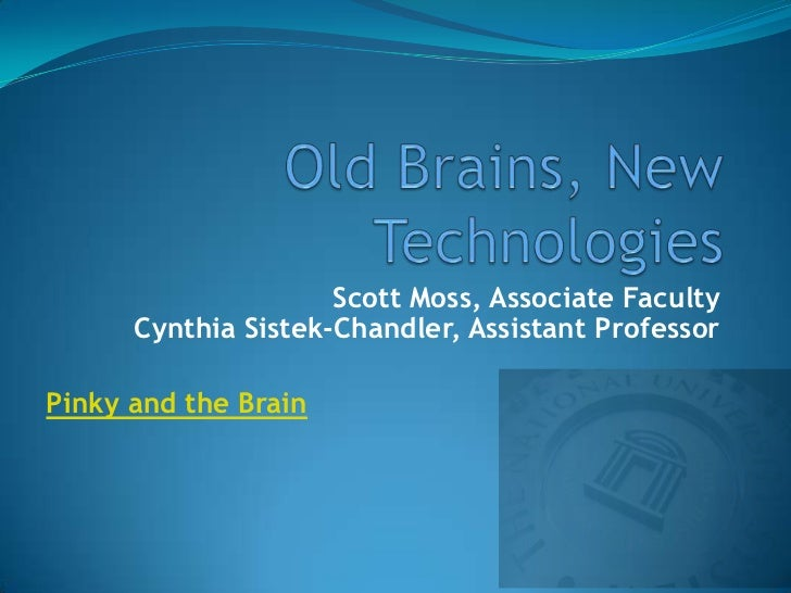 Old Brains, New Technologies<br />Scott Moss, Associate FacultyCynthia Sistek-Chandler, Assistant Professor<br />Pinky and...