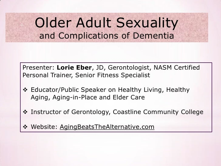 Older Adult Sexuality     and Complications of DementiaPresenter: Lorie Eber, JD, Gerontologist, NASM CertifiedPersonal Tr...