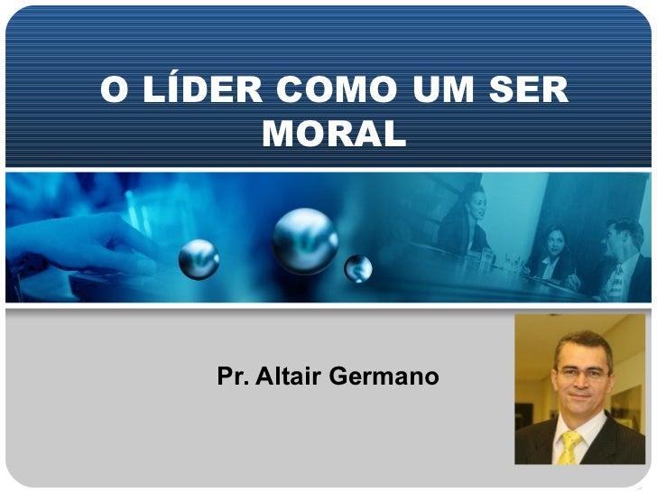 O LÍDER COMO UM SER MORAL Pr. Altair Germano