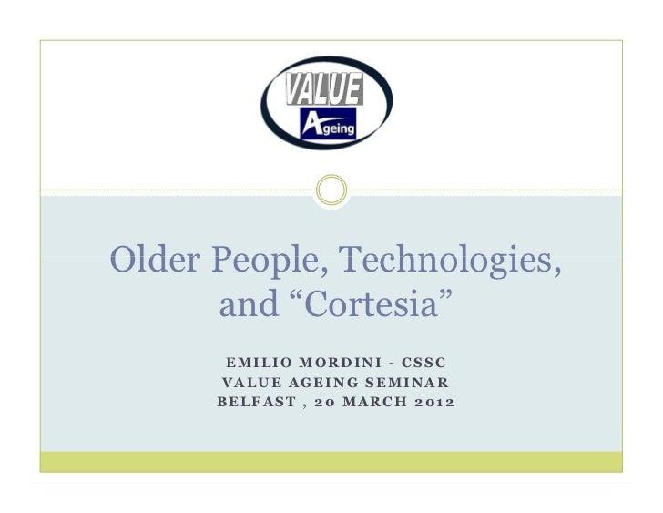 "Older People, Technologies,      and ""Cortesia""       EMILIO MORDINI - CSSC      VALUE AGEING SEMINAR      BELFAST , 20 MA..."