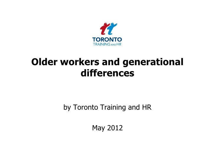 Older workers and generational         differences      by Toronto Training and HR              May 2012