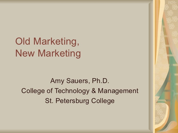 Old Marketing,  New Marketing Amy Sauers, Ph.D. College of Technology & Management St. Petersburg College