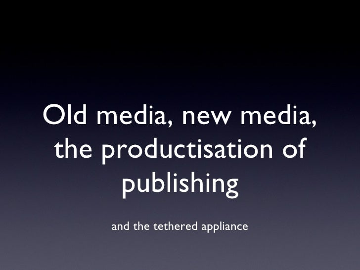 Old Media, New Media, the productisation of publishing and the tethered appliance