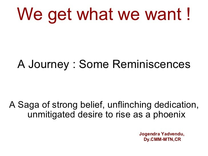 We get what we want !  A Journey : Some ReminiscencesA Saga of strong belief, unflinching dedication,    unmitigated desir...