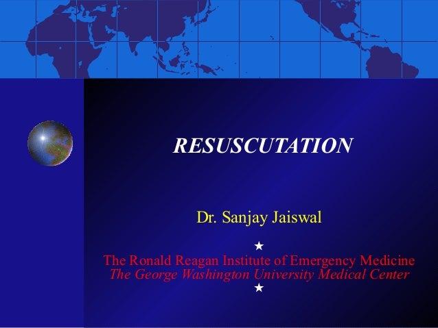 RESUSCUTATION Dr. Sanjay Jaiswal  The Ronald Reagan Institute of Emergency Medicine The George Washington University Medi...