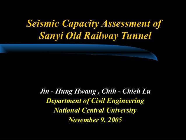 Seismic Capacity Assessment of Sanyi Old Railway Tunnel Jin - Hung Hwang , Chih - Chieh Lu Department of Civil Engineering...