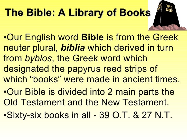 The Bible: A Library of Books <ul><li>Our English word  Bible  is from the Greek neuter plural,  biblia   which derived in...