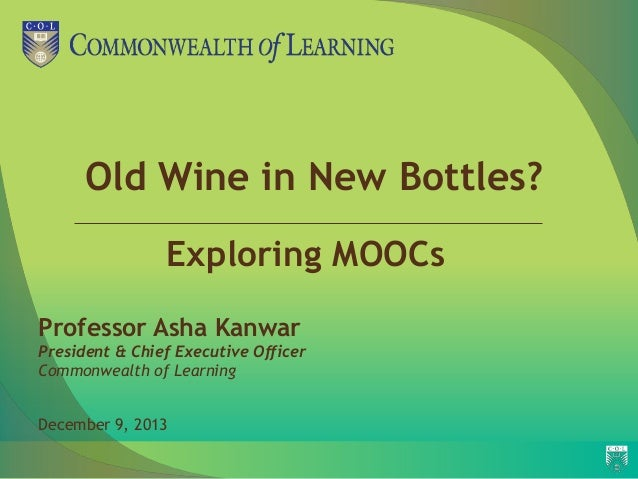 Old Wine in New Bottles? Exploring MOOCs Professor Asha Kanwar President & Chief Executive Officer Commonwealth of Learnin...