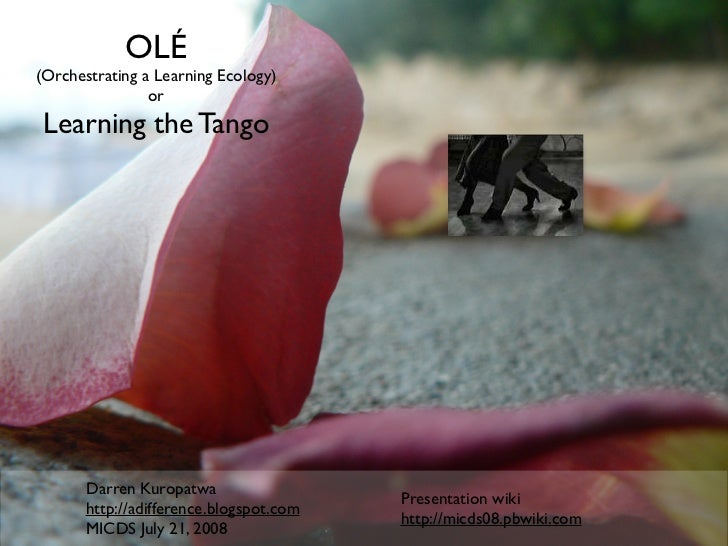 OLÉ (Orchestrating a Learning Ecology)                 or  Learning the Tango            Darren Kuropatwa                 ...
