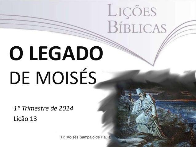 O LEGADO DE MOISÉS 1º Trimestre de 2014 Lição 13 Pr. Moisés Sampaio de Paula