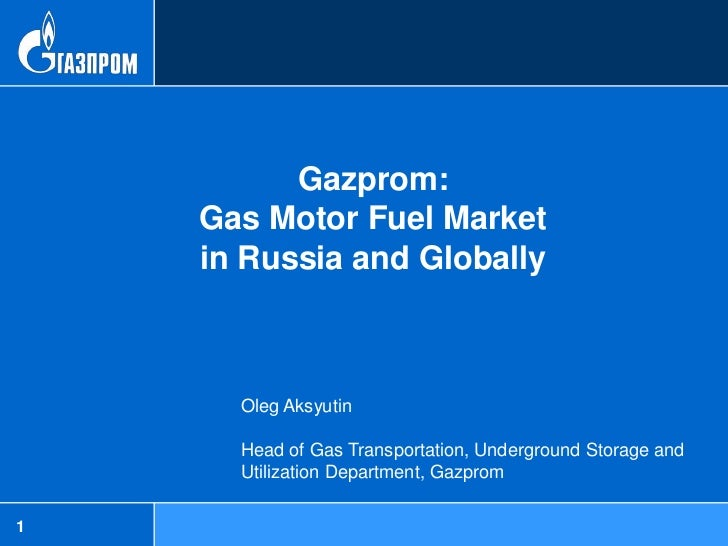 Gazprom:    Gas Motor Fuel Market    in Russia and Globally      Oleg Aksyutin      Head of Gas Transportation, Undergroun...