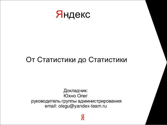 Олег Юхно – От статистики до статистики. Эволюция архитектуры системы на примере системы расчета статистики Яндекса