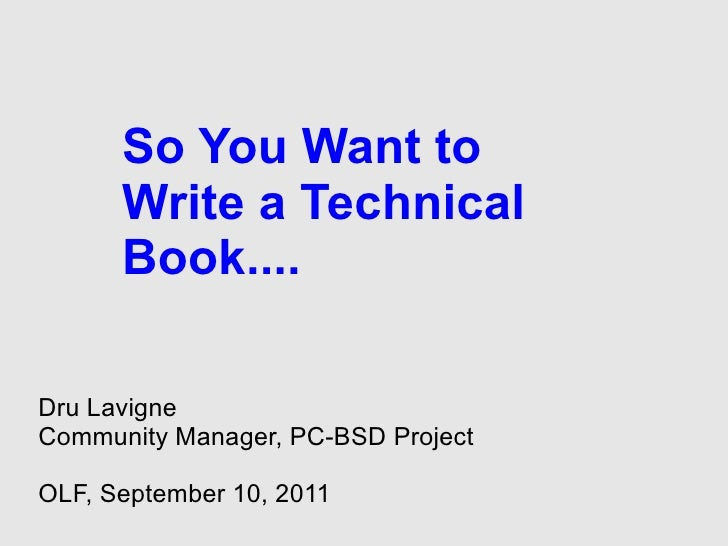 So You Want to      Write a Technical      Book....Dru LavigneCommunity Manager, PC-BSD ProjectOLF, September 10, 2011
