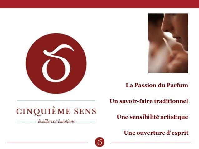La Passion du Parfum Un savoir-faire traditionnel Une sensibilité artistique Une ouverture d'esprit