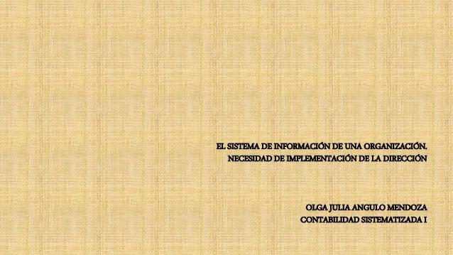 EL SISTEMA DE INFORMACIÓN DE UNA ORGANIZACIÓN. NECESIDAD DE IMPLEMENTACIÓN DE LA DIRECCIÓN OLGA JULIA ANGULO MENDOZA CONTA...