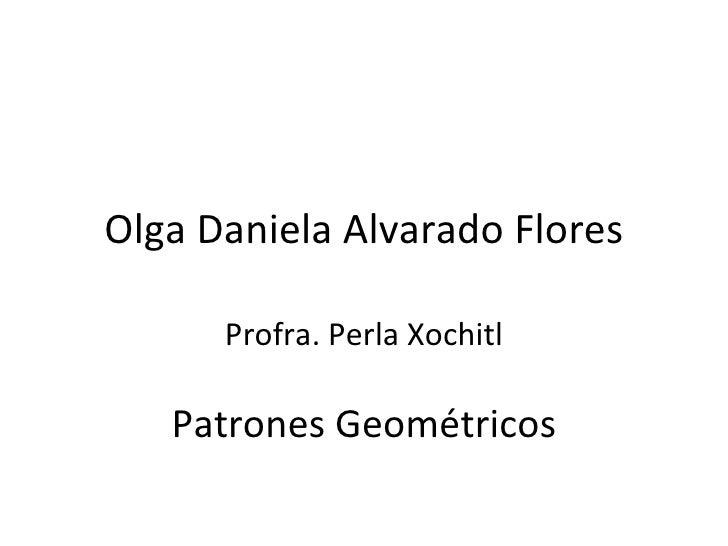 Olga Daniela Alvarado Flores Profra. Perla Xochitl Patrones Geométricos