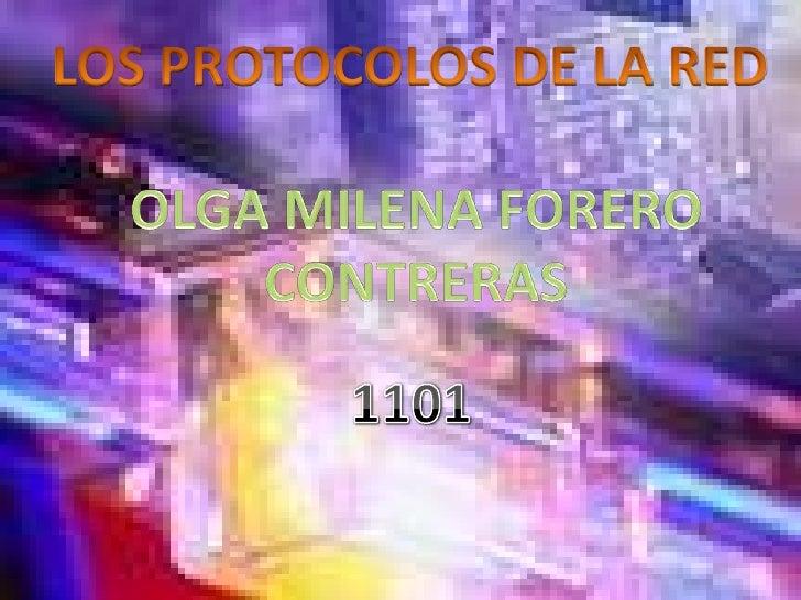 LOS PROTOCOLOS DE LA RED<br />OLGA MILENA FORERO CONTRERAS<br />1101<br />