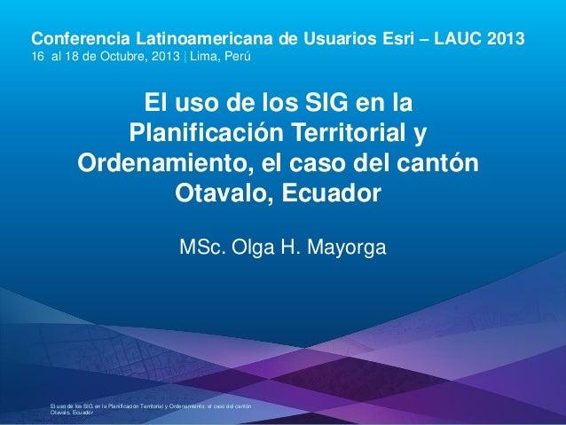 El uso de los SIG en la Planificación Territorial y Ordenamiento, el caso del Cantón Otavalo, Ecuador., Olga H. Mayorga - Pontificia Universidad Católica del Ecuador, Ecuador