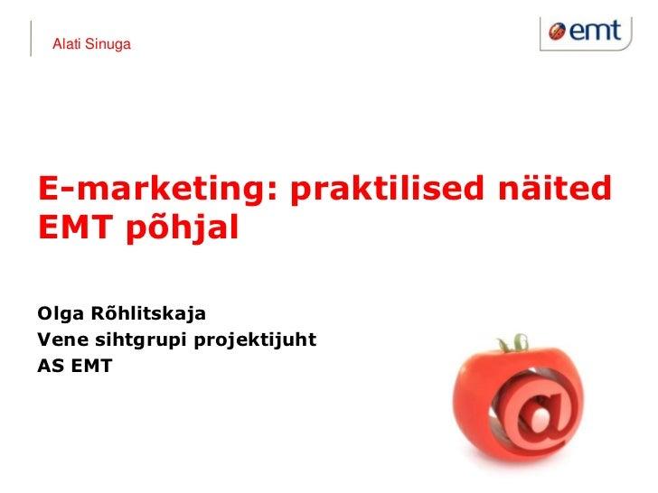 Alati SinugaE-marketing: praktilised näitedEMT põhjalOlga RõhlitskajaVene sihtgrupi projektijuhtAS EMT