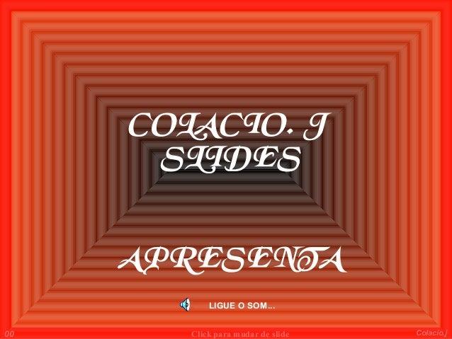 COLACIO. J      SLIDES     APRESENTA            LIGUE O SOM...00      Click para mudar de slide   Colacio.j