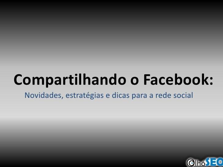 Compartilhando o Facebook: Novidades, estratégias e dicas para a rede social