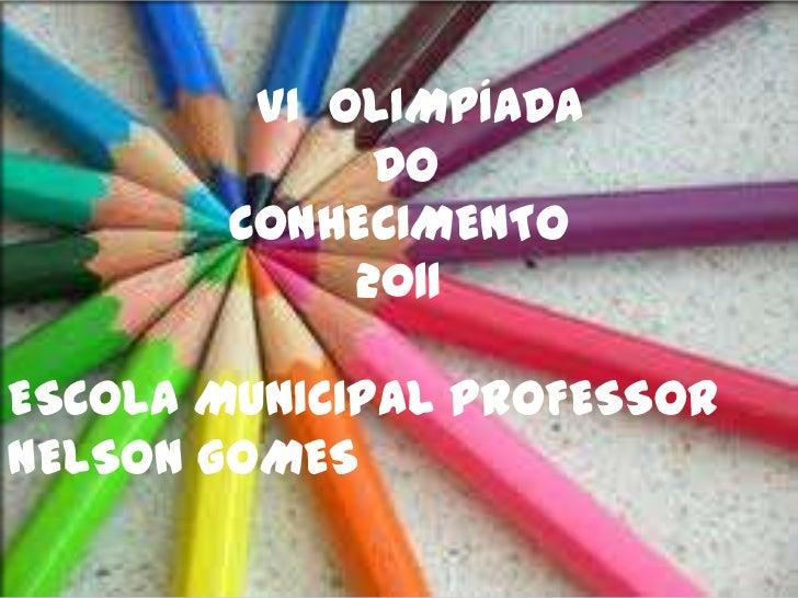 VI OLIMPÍADA              DO        CONHECIMENTO             2011ESCOLA MUNICIPAL PROFESSORNELSON GOMES
