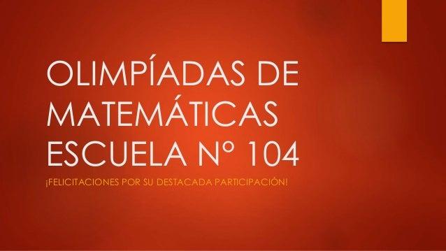 OLIMPÍADAS DE MATEMÁTICAS ESCUELA N° 104 ¡FELICITACIONES POR SU DESTACADA PARTICIPACIÓN!