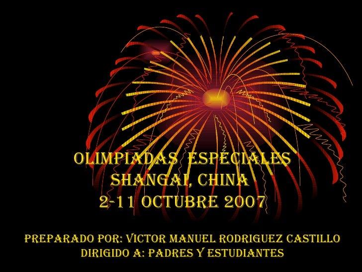 OLIMPIADAS  ESPECIALES Shangai, China  2-11 octubre 2007 Preparado por: victor Manuel rodriguez castillo dirigido a: padre...