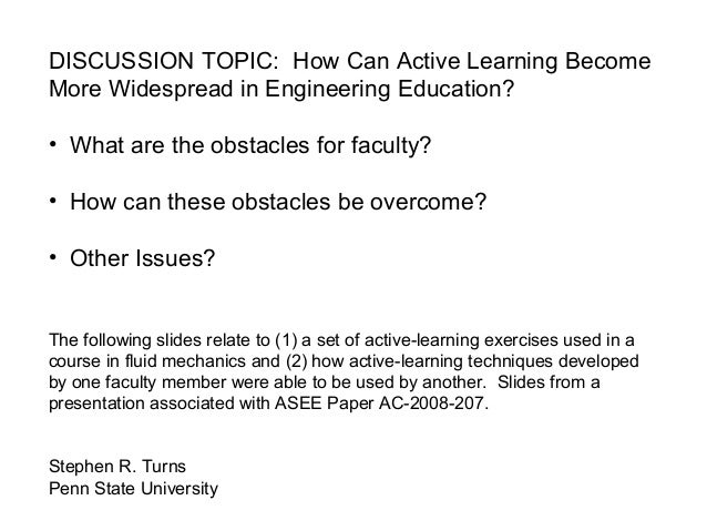 DISCUSSION TOPIC: How Can Active Learning Become More Widespread in Engineering Education? • What are the obstacles for fa...
